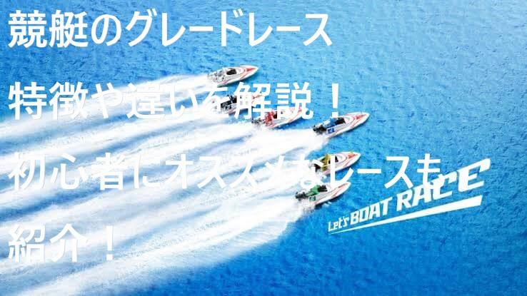 ボートレース(競艇)のグレードの違いや特徴!初心者にオススメなレースを紹介!
